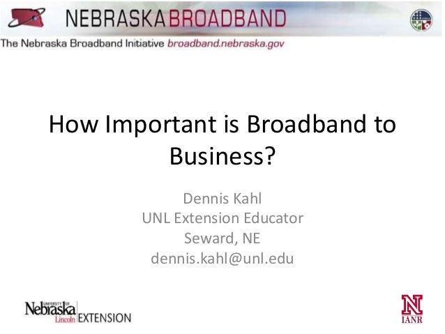 How Important is Broadband to Business? Dennis Kahl UNL Extension Educator Seward, NE dennis.kahl@unl.edu