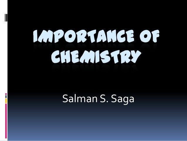 importance of chemistry Chemistry is the scientific boyle in particular is regarded as the founding father of chemistry due to his most important work, the classic chemistry text the.