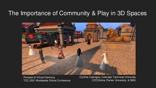 The Importance of Community & Play in 3D Spaces Cynthia Calongne, Colorado Technical University CCCOnline, Parker Universi...