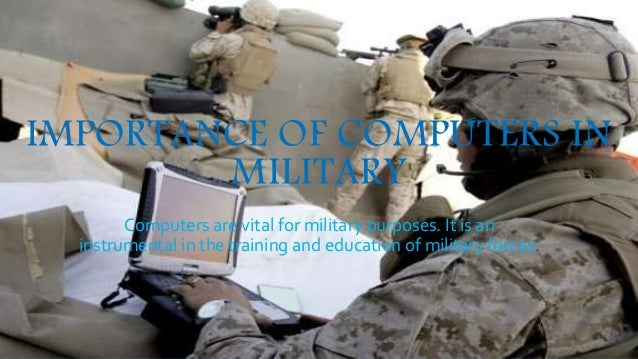 IMPORTANCE OF COMPUTERS IN  MILITARY  Computers are vital for military purposes. It is an  instrumental in the training an...