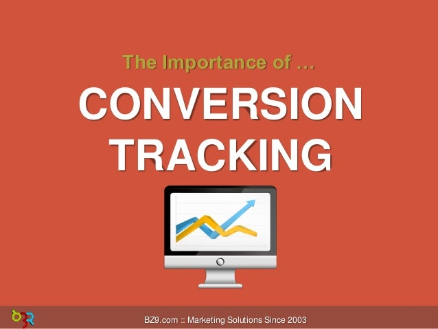 The Importance of …  CONVERSION TRACKING  BZ9.com :: Marketing Solutions Since 2003