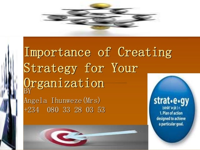 Importance of Creating Strategy for Your OrganizationBY Angela Ihunweze(Mrs) +234 080 33 28 03 53