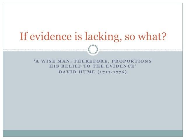 If evidence is lacking, so what?  ' A W I S E M A N , T H E R E F O R E , P R O P O R T I O N S  H I S B E L I E F T O T H...