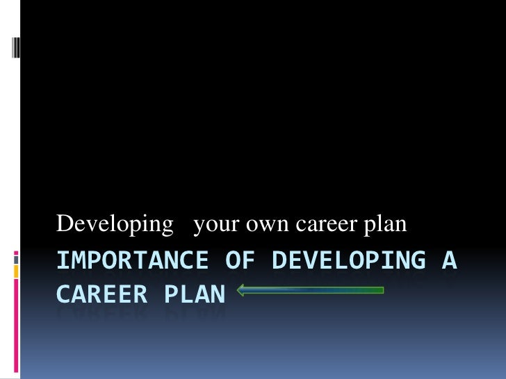 Developing your own career planIMPORTANCE OF DEVELOPING ACAREER PLAN