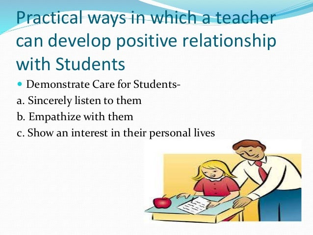the importance of positive relationships Developing positive relationships between teachers and students has a positive, significant, and long-lasting impact on the students' lives, both academically and socially a student would work better in class if they felt that their teacher valued and cared for them.