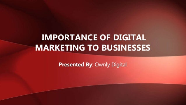 IMPORTANCE OF DIGITAL MARKETING TO BUSINESSES Presented By: Ownly Digital