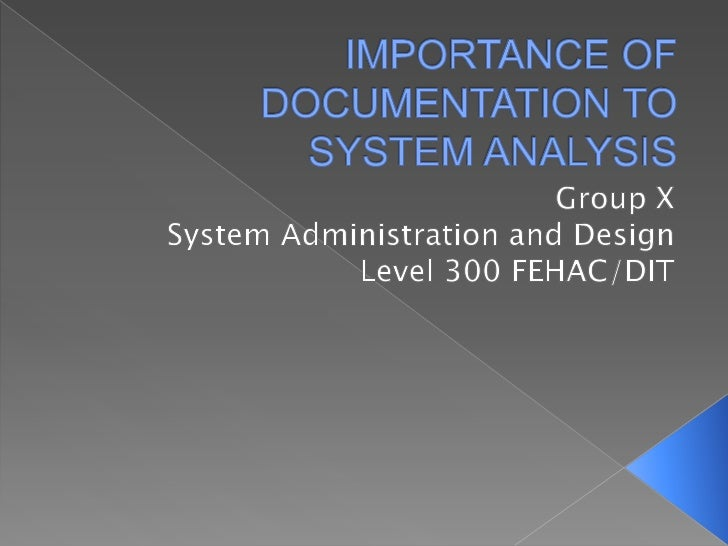IMPORTANCE OF DOCUMENTATION TO SYSTEM ANALYSIS<br />Group X<br />System Administration and Design<br />Level 300 FEHAC/DIT...