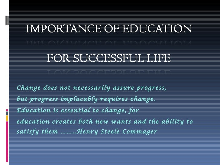 importance of education importance of education change does not necessarily assure progress but progress implacably requires change education is essential indeximportance