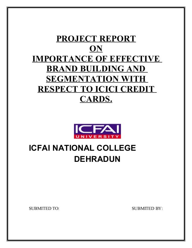 PROJECT REPORT ON IMPORTANCE OF EFFECTIVE BRAND BUILDING AND SEGMENTATION WITH RESPECT TO ICICI CREDIT CARDS. ICFAI NATION...