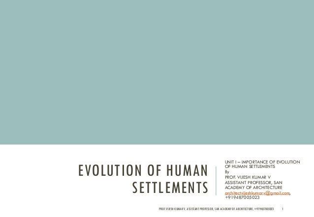 EVOLUTION OF HUMAN SETTLEMENTS UNIT I – IMPORTANCE OF EVOLUTION OF HUMAN SETTLEMENTS By PROF. VIJESH KUMAR V ASSISTANT PRO...