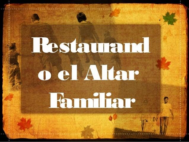 Restaurando el Altar Familiar