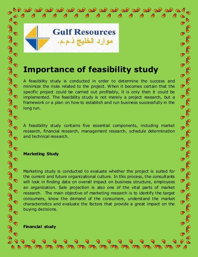 Importance of feasibility study  A feasibility study is conducted in order to determine the success and  minimize the risk...