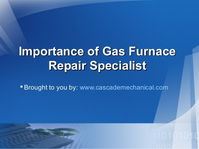 Importance of Gas Furnace Repair Specialist  Brought to you by: www.cascademechanical.com