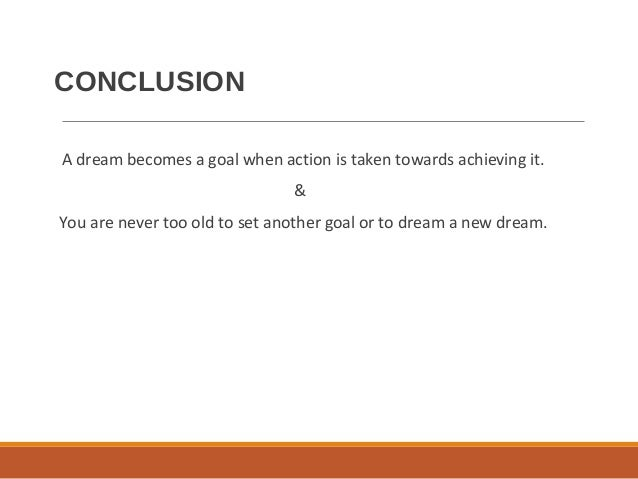 CONCLUSION A dream becomes a goal when action is taken towards achieving it. & You are never too old to set another goal o...