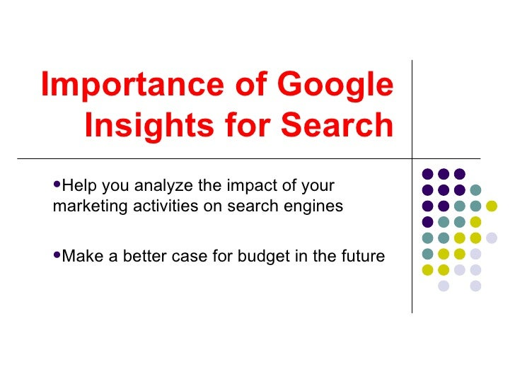 Importance of Google Insights for Search <ul><li>Help you analyze the impact of your marketing activities on search engine...