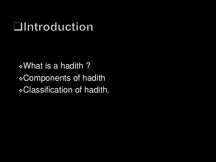    A hadith is a saying or narration of a    Prophet(S.A.W.W) speech ,deed, or    approval or disapproval-whether spoken ...