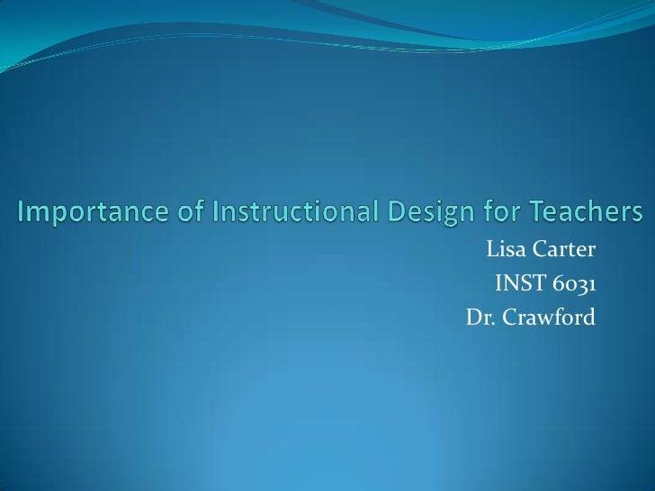 Importance of Instructional Design for Teachers<br />Lisa Carter<br />INST 6031<br />Dr. Crawford<br />