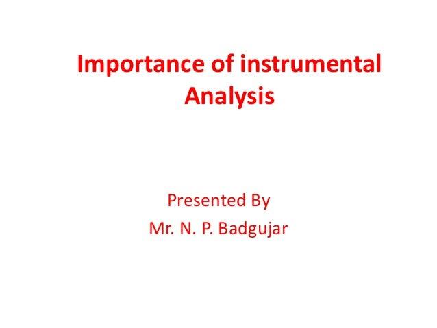 Importance of instrumental  Analysis  Presented By  Mr. N. P. Badgujar