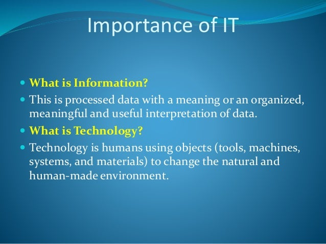 Importance of IT  What is Information?  This is processed data with a meaning or an organized, meaningful and useful int...