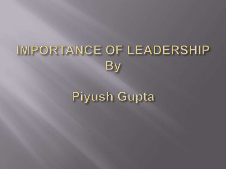 IMPORTANCE OF LEADERSHIPByPiyush Gupta<br />