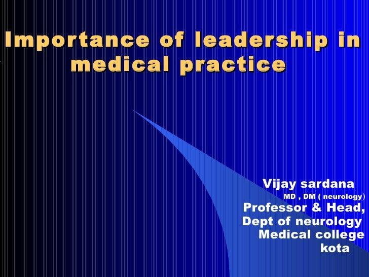 Impor tance of leader ship in    medical pr actice                     Vijay sardana                        MD , DM ( neur...