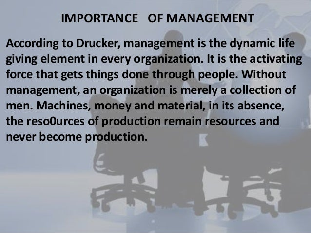 IMPORTANCE OF MANAGEMENTAccording to Drucker, management is the dynamic lifegiving element in every organization. It is th...
