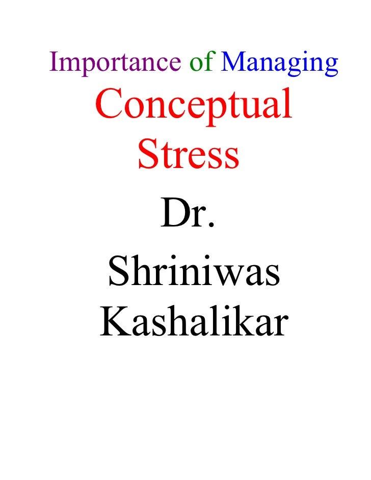 Importance of Managing    Conceptual      Stress       Dr.    Shriniwas    Kashalikar