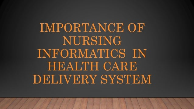 IMPORTANCE OF NURSING INFORMATICS IN HEALTH CARE DELIVERY SYSTEM