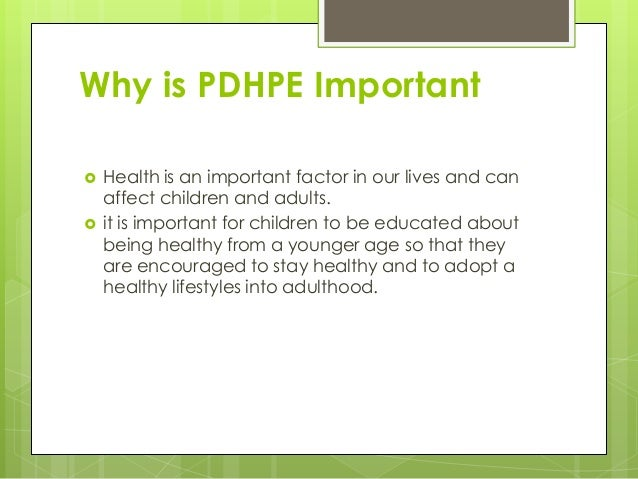Why is PDHPE Important  Health is an important factor in our lives and can affect children and adults.  it is important ...