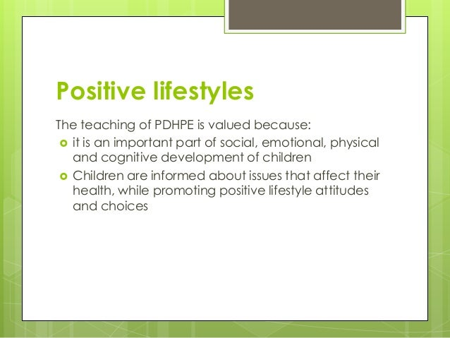 Positive lifestyles The teaching of PDHPE is valued because:  it is an important part of social, emotional, physical and ...