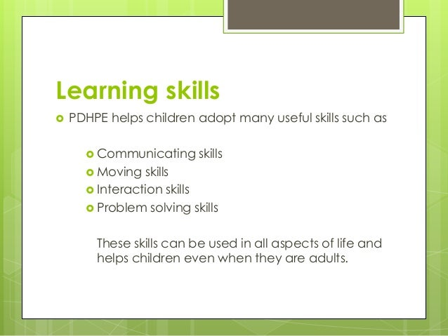Learning skills  PDHPE helps children adopt many useful skills such as  Communicating skills  Moving skills  Interacti...