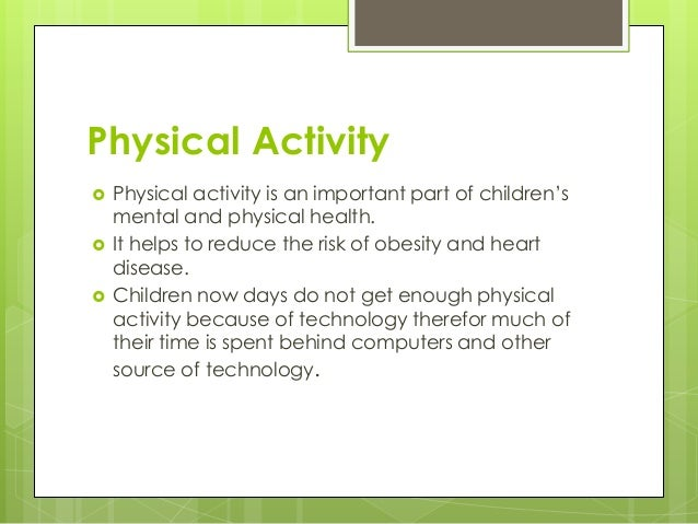 Physical Activity  Physical activity is an important part of children's mental and physical health.  It helps to reduce ...