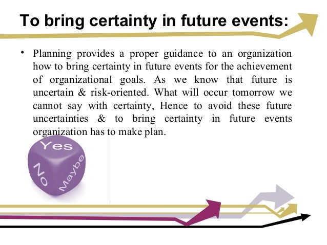 To bring certainty in future events: • Planning provides a proper guidance to an organization how to bring certainty in fu...