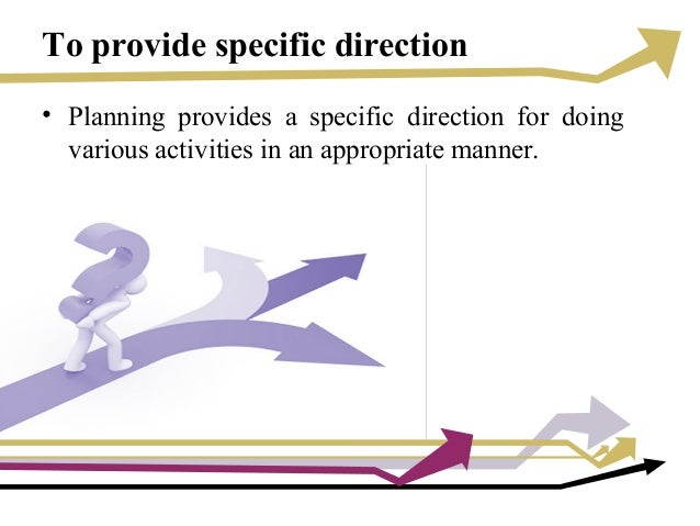 To provide specific direction • Planning provides a specific direction for doing various activities in an appropriate mann...