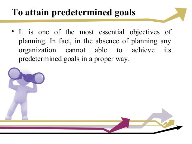 To attain predetermined goals • It is one of the most essential objectives of planning. In fact, in the absence of plannin...