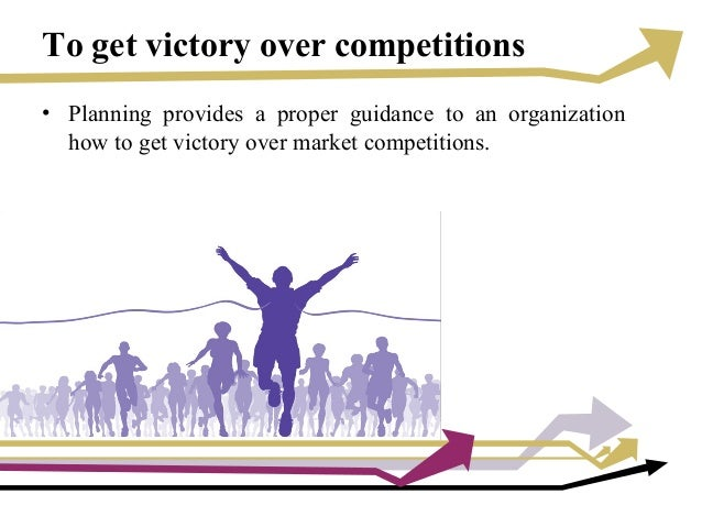 To get victory over competitions • Planning provides a proper guidance to an organization how to get victory over market c...