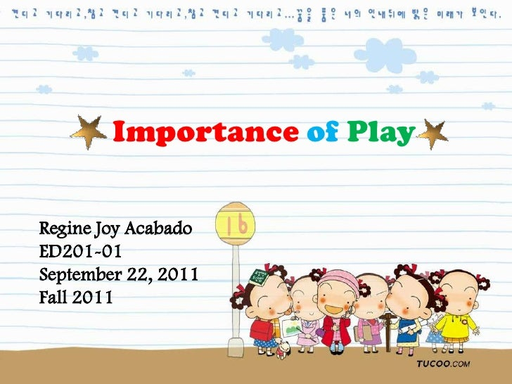 Importance of PlayRegine Joy AcabadoED201-01September 22, 2011Fall 2011