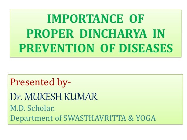 IMPORTANCE OF PROPER DINCHARYA IN PREVENTION OF DISEASES Presented by- Dr. MUKESH KUMAR M.D. Scholar. Department of SWASTH...