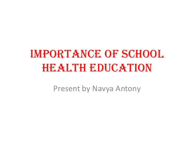 Importance of school health education Present by Navya Antony