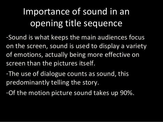Importance of sound in an opening title sequence -Sound is what keeps the main audiences focus on the screen, sound is use...