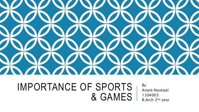 IMPORTANCE OF SPORTS & GAMES By Anant Nautiyal 1304003 B.Arch 2nd year