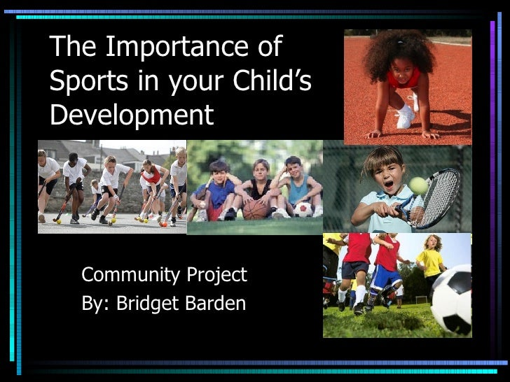 The Importance of  Sports in your Child's Development Community Project By: Bridget Barden
