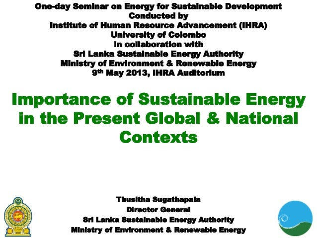 Importance of Sustainable Energyin the Present Global & NationalContextsOne-day Seminar on Energy for Sustainable Developm...