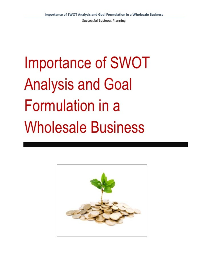 Importance of SWOT Analysis and Goal Formulation in a Wholesale Business                        Successful Business Planni...