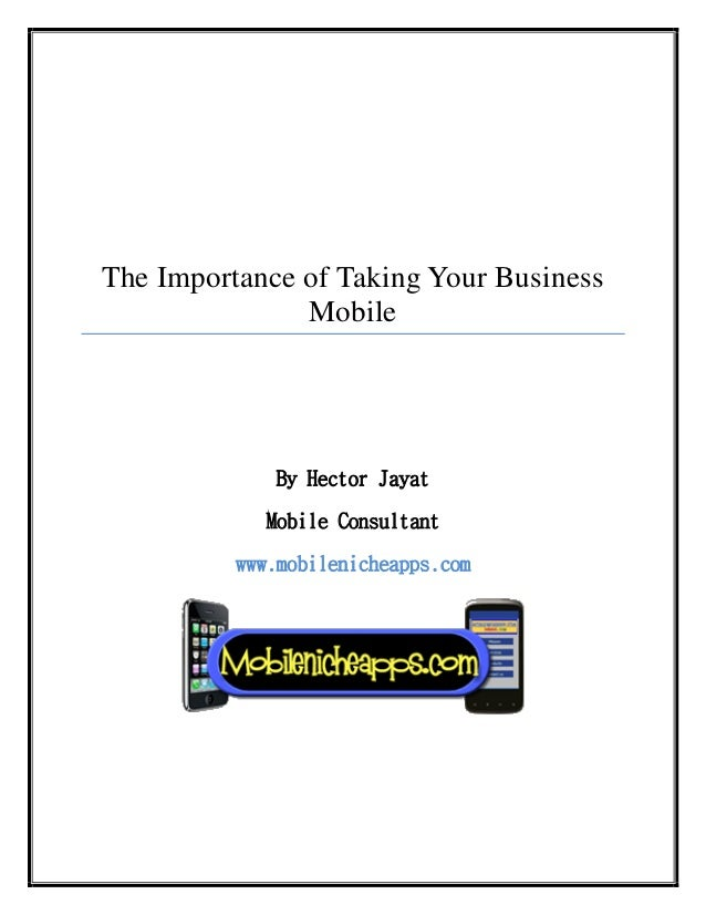 The Importance of Taking Your Business Mobile By Hector Jayat Mobile Consultant www.mobilenicheapps.com