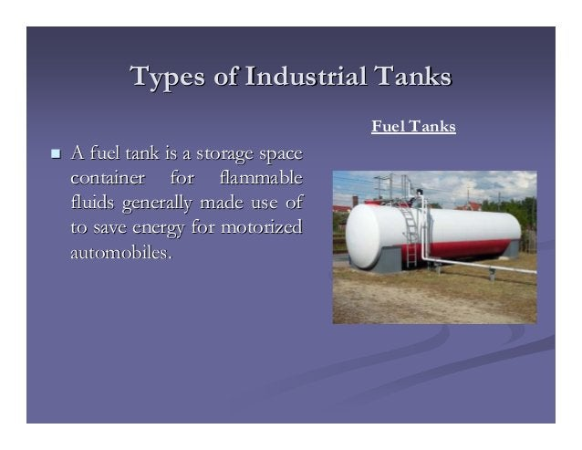 Types of Industrial TanksTypes of Industrial Tanks A fuel tank is a storage spaceA fuel tank is a storage space container ...