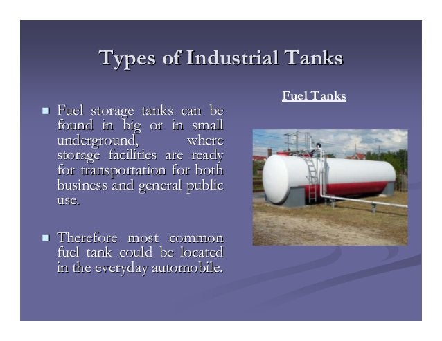 Types of Industrial TanksTypes of Industrial Tanks Fuel storage tanks can beFuel storage tanks can be found in big or in s...