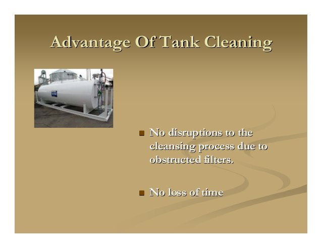 Advantage Of Tank CleaningAdvantage Of Tank Cleaning No disruptions to theNo disruptions to the cleansing process due tocl...
