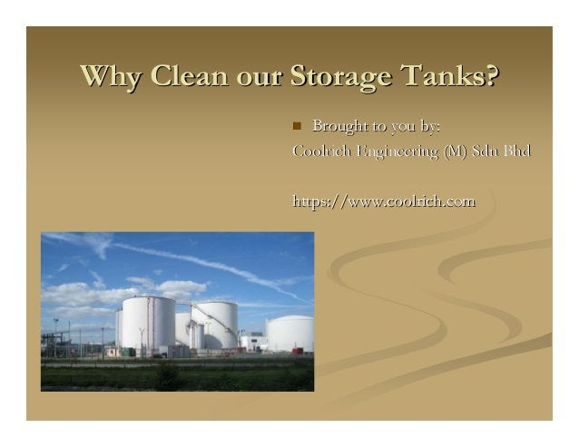 Why Clean our Storage Tanks?Why Clean our Storage Tanks? Brought to you by:Brought to you by: CoolrichCoolrich Engineering...