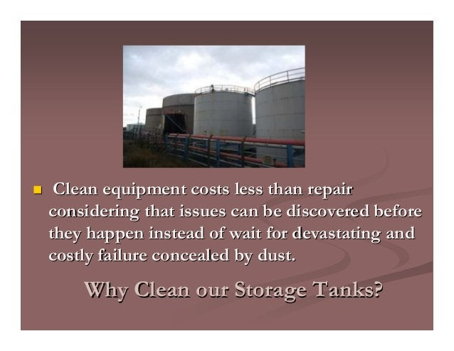 Why Clean our Storage Tanks?Why Clean our Storage Tanks? Clean equipment costs less than repairClean equipment costs less ...